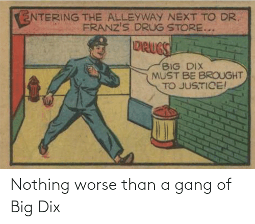 Gang, Big, and Nothing: Nothing worse than a gang of Big Dix
