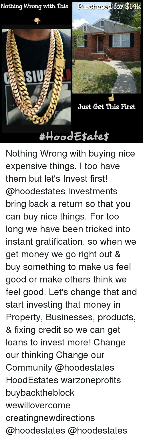 """Get Money, Memes, and Gratification: Nothing wrong with This  Dilienasa  for $14k  """"Ull04iii dli liiiiial Eiilliam  mrTDakilliliiiiiiiiiiiiian imilli  Just Get This First  #HoodE3afe$  are  LI Nothing Wrong with buying nice expensive things. I too have them but let's Invest first! @hoodestates Investments bring back a return so that you can buy nice things. For too long we have been tricked into instant gratification, so when we get money we go right out & buy something to make us feel good or make others think we feel good. Let's change that and start investing that money in Property, Businesses, products, & fixing credit so we can get loans to invest more! Change our thinking Change our Community @hoodestates HoodEstates warzoneprofits buybacktheblock wewillovercome creatingnewdirections @hoodestates @hoodestates"""