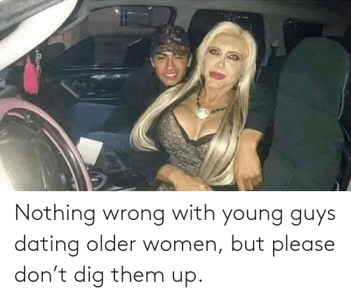 Older: Nothing wrong with young guys dating older women, but please don't dig them up.
