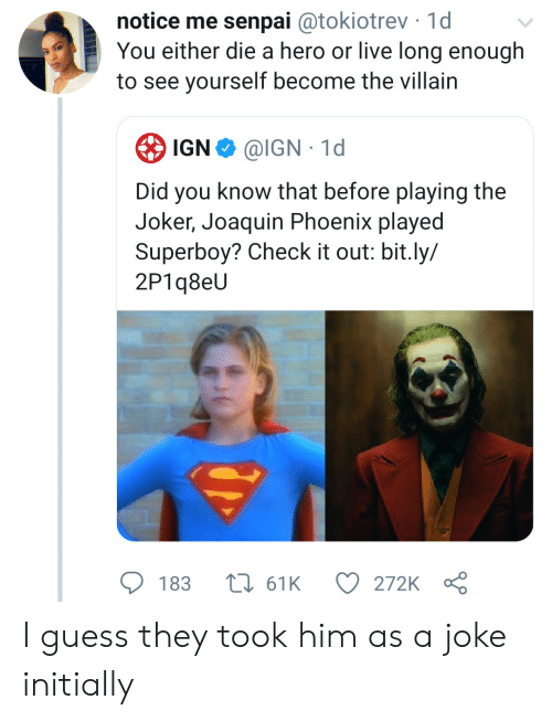 you either die a hero: notice me senpai @tokiotrev 1d  You either die a hero or live long enough  to see yourself become the villain  IGN  @IGN 1d  Did you know that before playing the  Joker, Joaquin Phoenix played  Superboy? Check it out: bit.ly/  2P1q8eU  183  161K  272K I guess they took him as a joke initially