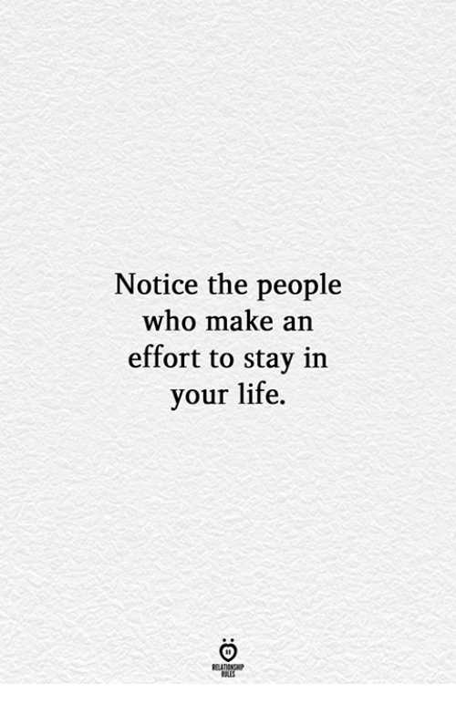 Life, Who, and Make: Notice the people  who make an  effort to stay in  your life.  RELATIONGHP