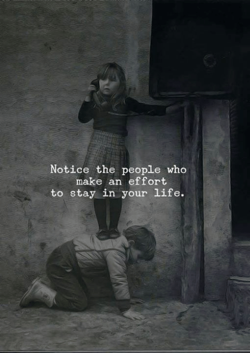 Life, Who, and Make: Notice the people who  make an effort  to stay in your life.