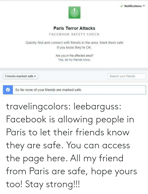 Marked Safe: Notifications  Paris Terror Attacks  FACEBOOK SAFETY CHECK  Quickly find and connect with friends in the area. Mark them safe  if you know they're OK.  Are you in the affected area?  Yes, let my friends know.  Friends marked safe +  Search your friends  O So far none of your friends are marked safe. travelingcolors:  leebarguss:  Facebook is allowing people in Paris to let their friends know they are safe. You can access the page here.   All my friend from Paris are safe, hope yours too! Stay strong!!!