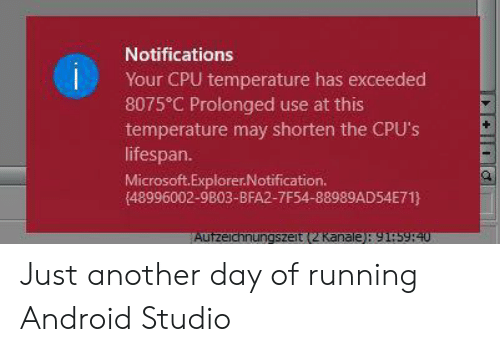 Lifespan: Notifications  Your CPU temperature has exceeded  8075 C Prolonged use at this  temperature may shorten the CPU's  lifespan.  Microsoft.Explorer.Notification.  (48996002-9803-BFA2-7F54-88989AD54E71}  Autzeichnungszeit (2 Kanale): 91:5940 Just another day of running Android Studio