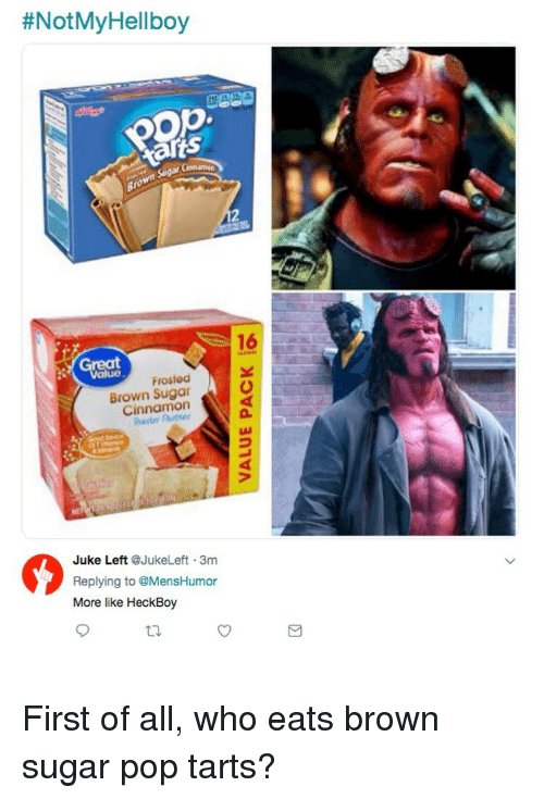 pop tarts:  #NotMyHellboy  16  Great  Frosted  Brown Sugar  Cinnamon  2  Juke Left @JukeLeft 3m  Replying to @MensHumor  More like HeckBoy  ti. First of all, who eats brown sugar pop tarts?