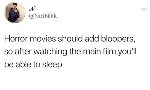 add: @NotNikk  Horror movies should add bloopers  so after watching the main film you'll  be able to sleep