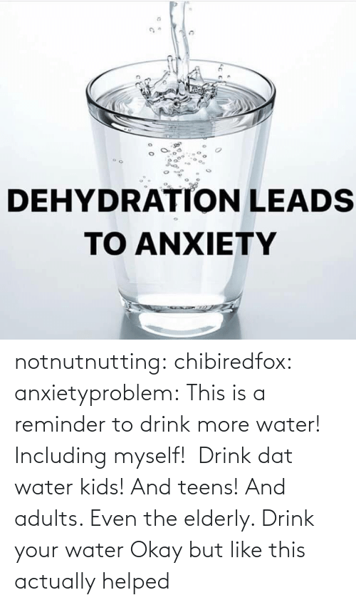 elderly: notnutnutting: chibiredfox:  anxietyproblem: This is a reminder to drink more water! Including myself!    Drink dat water kids! And teens! And adults. Even the elderly.       Drink your water    Okay but like this actually helped