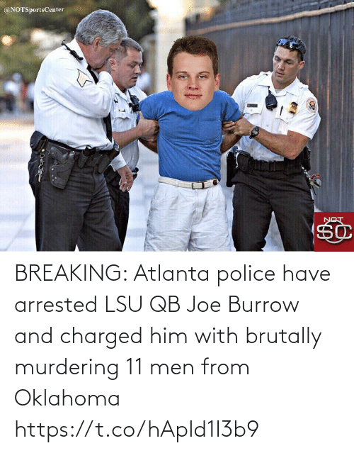 Police: @NOTSportsCenter  LON BREAKING: Atlanta police have arrested LSU QB Joe Burrow and charged him with brutally murdering 11 men from Oklahoma https://t.co/hApId1I3b9