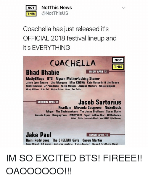 morgana: NotThis News  THIS@NotThisUS  Coachella has just released it's  OFFICIAL 2018 festival lineup and  it's EVERYTHING  NOT  COACHELLA  THIS  Bhad Bhabie  FRIDAY APRIL 13  MattyBRaps BTS Alyson Motherfucking Stoner  Jamie Lynn Spears Lina Morgana Miss KEiSHA Kate Gosselin & the Scene  ASMRTheChew Lil' Poundcake Austin Mahone Jasmine Masters Ashlee Simpson  Wendy Williams Drake Bell Meghan Trainor Quawo Sam Smith  Jacob Sartorius  SATURDAY APRIL 14  RiceGum Miranda Cosgrove Nickelback  Migos The Chainsmokers The Jonas Brothers Sus an Boyle  Amanda Bynes Sharpay Evans PENNYWISE Tupac Jeffree Star XXXTentacion  Malala T-Pain Lemonade Mouth aunt GRAVE Kle Massey  Jake Paul  Raini Rodriguez The CHEETAH Girls Carey Martin IM SO EXCITED BTS! FIREEE!! OAOOOOOO!!!