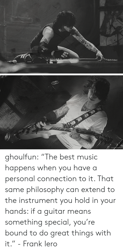 """Music, Tumblr, and Best: NOTTUMPIET ghoulfun: """"The best music happens when you have a personal connection to it. That same philosophy can extend to the instrument you hold in your hands: if a guitar means something special, you're bound to do great things with it."""" - Frank Iero"""