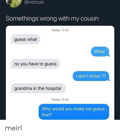 somethings wrong: @nottzak  Somethings wrong with my cousin  Today 12:49  guess what  What  no you have to guess  I don't know ??  grandma in the hospital  Today 16:48  Why would you make me guess  that? meirl