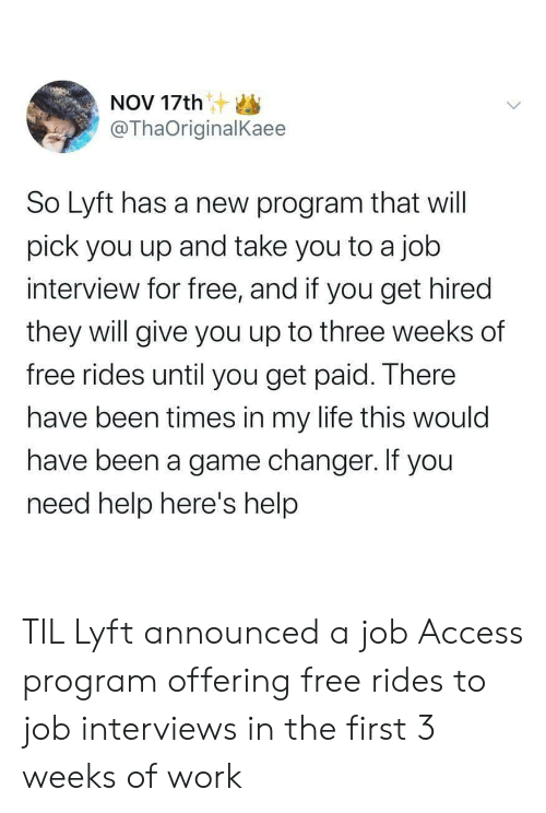 Game Changer: NOV 17th S  @ThaOriginalKaee  So Lyft has a new program that will  pick you up and take you to a job  interview for free, and if you get hired  they will give you up to three weeks of  free rides until you get paid. There  have been times in my life this would  have been a game changer. If you  need help here's help TIL Lyft announced a job Access program offering free rides to job interviews in the first 3 weeks of work