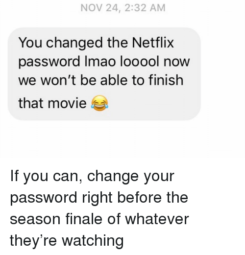 finale: NOV 24, 2:32 AM  You changed the Netflix  password Imao looool now  we won't be able to finish  that movie If you can, change your password right before the season finale of whatever they're watching