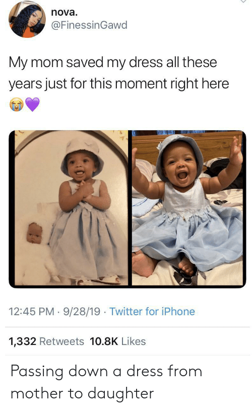 All These: nova  @FinessinGawd  My mom saved my dress all these  years just for this moment right here  12:45 PM 9/28/19 Twitter for iPhone  1,332 Retweets 10.8K Likes Passing down a dress from mother to daughter