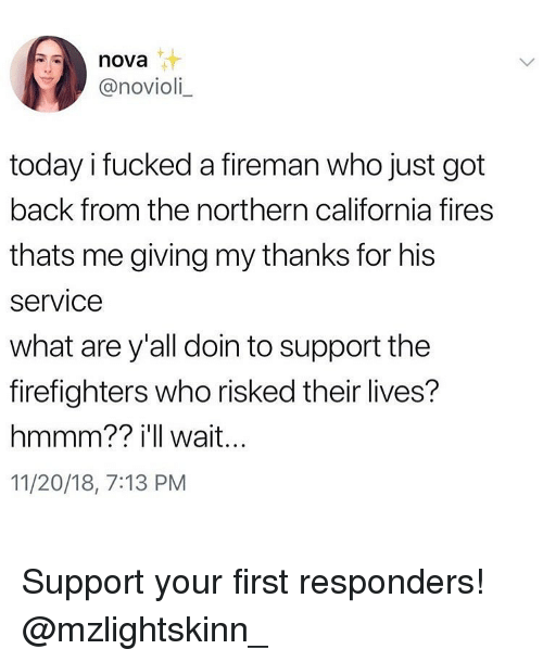 Memes, California, and Nova: nova  @novioli  today i fucked a fireman who just got  back from the northern california fires  thats me giving my thanks for his  service  what are y'all doin to support the  firefighters who risked their lives?  hmmm?? i'll wait..  11/20/18, 7:13 PM Support your first responders! @mzlightskinn_