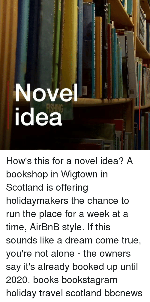 A Dream, Being Alone, and Books: Novel  idea How's this for a novel idea? A bookshop in Wigtown in Scotland is offering holidaymakers the chance to run the place for a week at a time, AirBnB style. If this sounds like a dream come true, you're not alone - the owners say it's already booked up until 2020. books bookstagram holiday travel scotland bbcnews