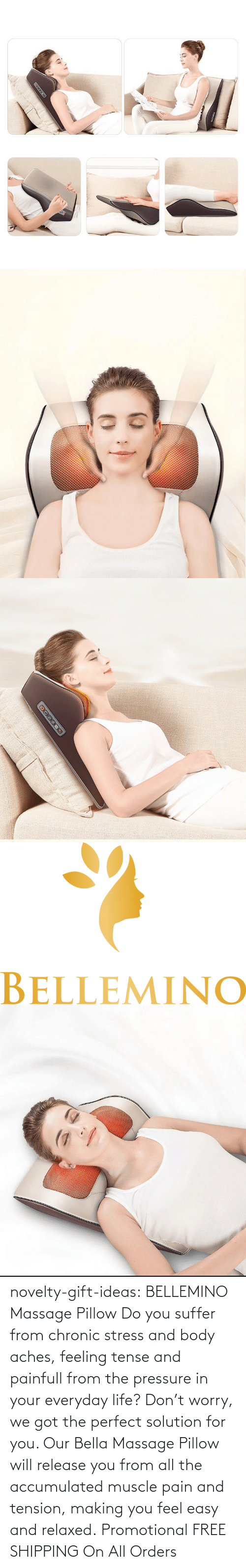 bella: novelty-gift-ideas:   BELLEMINO Massage Pillow     Do you suffer from chronic stress and body aches, feeling tense and painfull from the pressure in your everyday life? Don't worry, we got the perfect solution for you. Our Bella Massage Pillow will release you from all the accumulated muscle pain and tension, making you feel easy and relaxed.     Promotional FREE SHIPPING On All Orders
