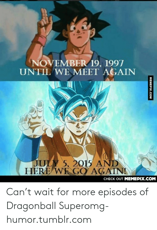 And Here We Go: NOVEMBER 19, 1997  UNTIL WE MEET AGAIN  JULY 5, 2015 AND  HERE WE GO AGAINI  CHECK OUT MEMEPIX.COM  MEMEPIX.COM Can't wait for more episodes of Dragonball Superomg-humor.tumblr.com