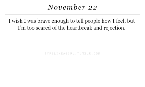 Brave, How, and M&b: November 22  I wish I was brave enough to tell people how I feel, but  I'm too scared of the heartbreak and rejection.  Y PE  M B