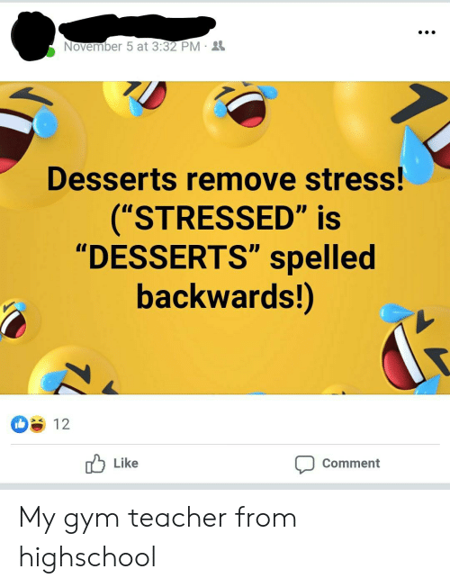 """Gym, Teacher, and Oldpeoplefacebook: November 5 at 3:32 PM -2  Desserts remove stress!  (""""STRESSED"""" is  """"DESSERTS"""" spelled  backwards!)  12  Like  Comment My gym teacher from highschool"""