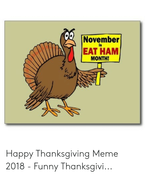 Funny, Meme, and Thanksgiving: November  is  EAT HAM  MONTH! Happy Thanksgiving Meme 2018 - Funny Thanksgivi...