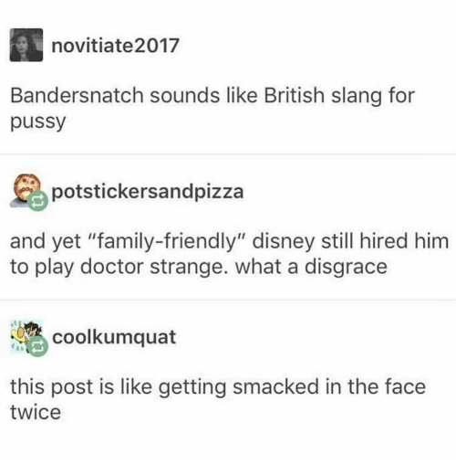 "Disney, Doctor, and Family: novitiate2017  Bandersnatch sounds like British slang for  pussy  potstickersandpizza  and yet ""family-friendly"" disney still hired him  to play doctor strange. what a disgrace  coolkumquat  this post is like getting smacked in the face  twice"