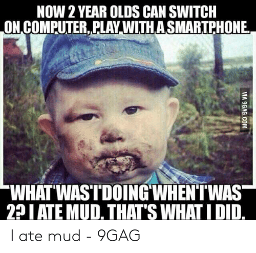 Ate Mud: NOW 2 YEAR OLDS CAN SWITCH  ON,COMPUTER,PLAY WITHASMARTPHONE  WHAT WASTDOING WHENTWAS  2P I ATE MUD. THAT'S WHATI DID I ate mud - 9GAG