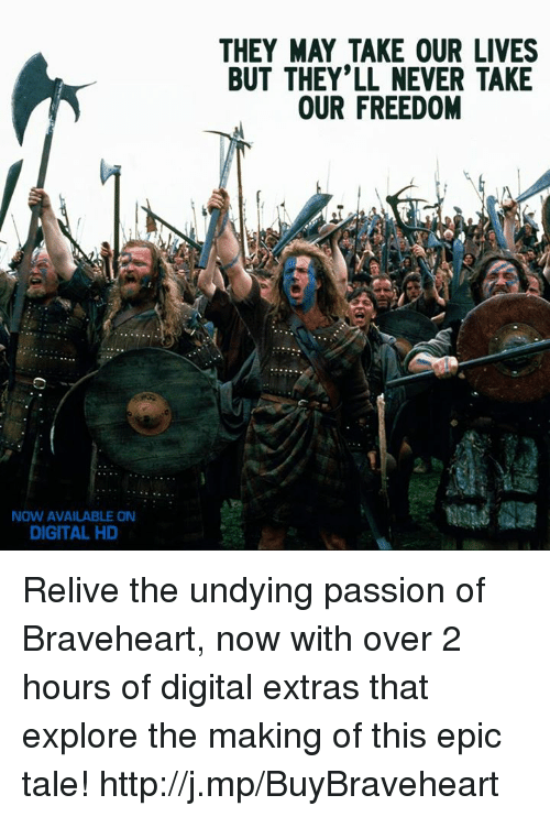 They May Take Our Lives: NOW AVAILABLE ON  DIGITAL HD  THEY MAY TAKE OUR LIVES  BUT THEY'LL NEVER TAKE  OUR FREEDOM Relive the undying passion of Braveheart, now with over 2 hours of digital extras that explore the making of this epic tale! http://j.mp/BuyBraveheart
