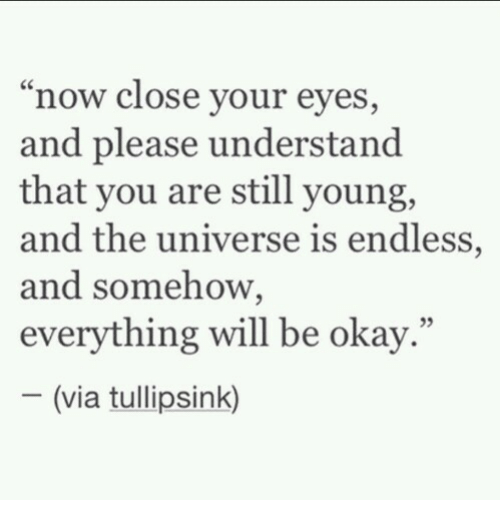"""Okay, Universe, and Via: """"now close your eyes,  and please understand  that you are still young,  and the universe is endless,  and somehow,  everything will be okay.""""  05  (via tullipsink)"""