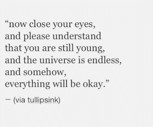 "Everything Will: ""now close your eyes,  and please understand  that you are still young,  and the universe is endless,  and somehow,  everything will be okay.""  (via tullipsink)"