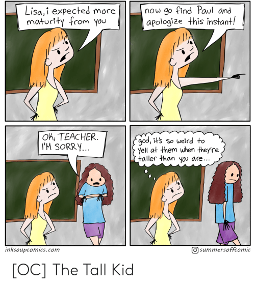lisa: now go find Paul and  apologize this instant!  Lisa,i expected more  maturity from you  OK, TEACHER  I'M SORRY...  god, it's so weird to  yell at them when they're  taller than you are..  O summersoffcomic  inksoupcomics.com [OC] The Tall Kid