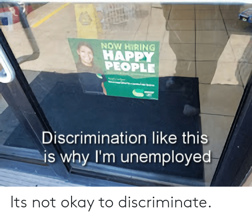 Happ: NOW HIRING !  HAPP  PEOPLE  Discrimination like thi  is why I'm unemployed Its not okay to discriminate.