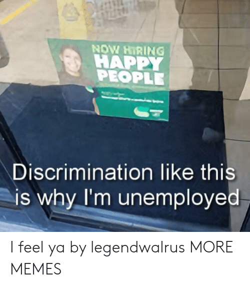 Unemployed: NOW HIRING !  HAPPY  PEOPLE  Discrimination like this  is why I'm unemployed I feel ya by legendwalrus MORE MEMES