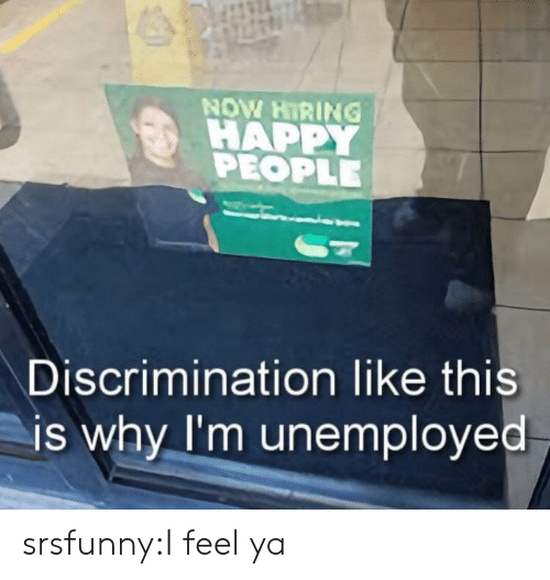 Unemployed: NOW HIRING !  HAPPY  PEOPLE  Discrimination like this  is why I'm unemployed srsfunny:I feel ya
