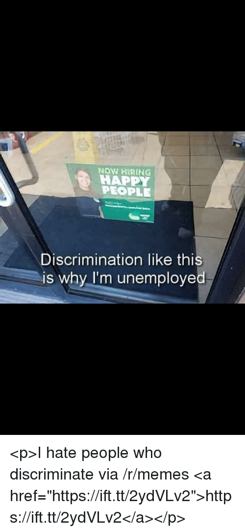 """hate people: NOW HIRING  HAPPY  PEOPLE  Discrimination like this  is why I'm unemployed <p>I hate people who discriminate via /r/memes <a href=""""https://ift.tt/2ydVLv2"""">https://ift.tt/2ydVLv2</a></p>"""