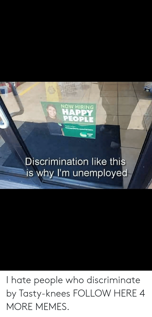 hate people: NOW HIRING  HAPPY  PEOPLE  Discrimination like this  is why I'm unemployed I hate people who discriminate by Tasty-knees FOLLOW HERE 4 MORE MEMES.
