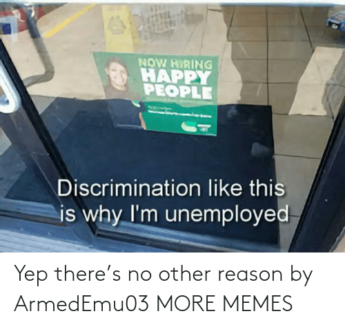 Unemployed: NOW HIRING  HAPPY  PEOPLE  Discrimination like this  is why I'm unemployed Yep there's no other reason by ArmedEmu03 MORE MEMES