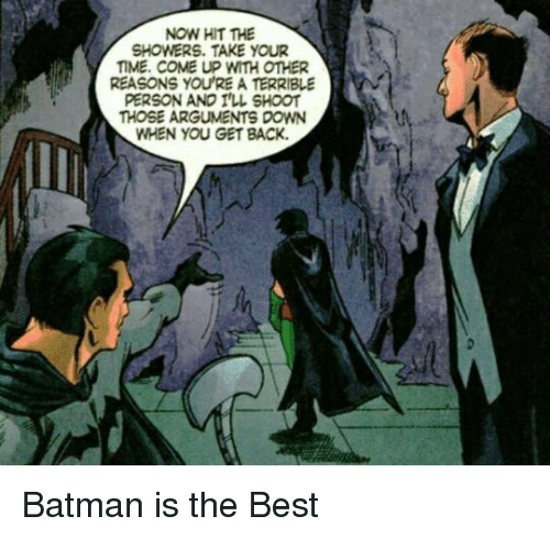 Terrible Person: NOW HIT THE  SHOWERS. TAKE YOUR  TIME. COME UP WITH OTHER  REASONS YOU'RE A TERRIBLE  PERSON AND I'LL SHOOT  THOSE ARGUMENTS DOWN  WHEN YOU GET BACK. <p>Batman is the Best</p>