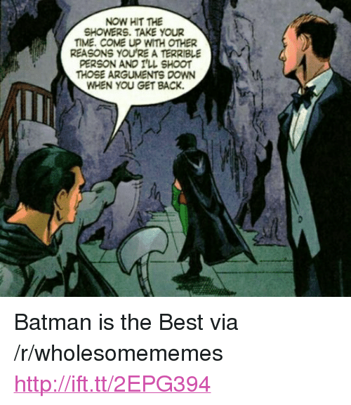 """Terrible Person: NOW HIT THE  SHOWERS. TAKE YOUR  TIME. COME UP WITH OTHER  REASONS YOU'RE A TERRIBLE  PERSON AND I'LL SHOOT  THOSE ARGUMENTS DOWN  WHEN YOU GET BACK. <p>Batman is the Best via /r/wholesomememes <a href=""""http://ift.tt/2EPG394"""">http://ift.tt/2EPG394</a></p>"""