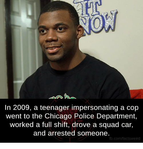 Memes, Weird, and 🤖: NOW  In 2009, a teenager impersonating a cop  went to the Chicago Police Department,  worked a full shift, drove a squad car,  and arrested someone.  fb.com/facts Weird