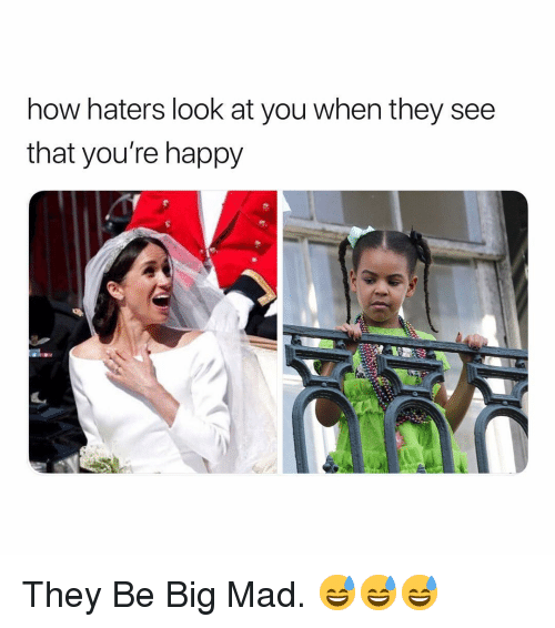 Big Mad: now naters look at you When they see  that you're happy They Be Big Mad. 😅😅😅