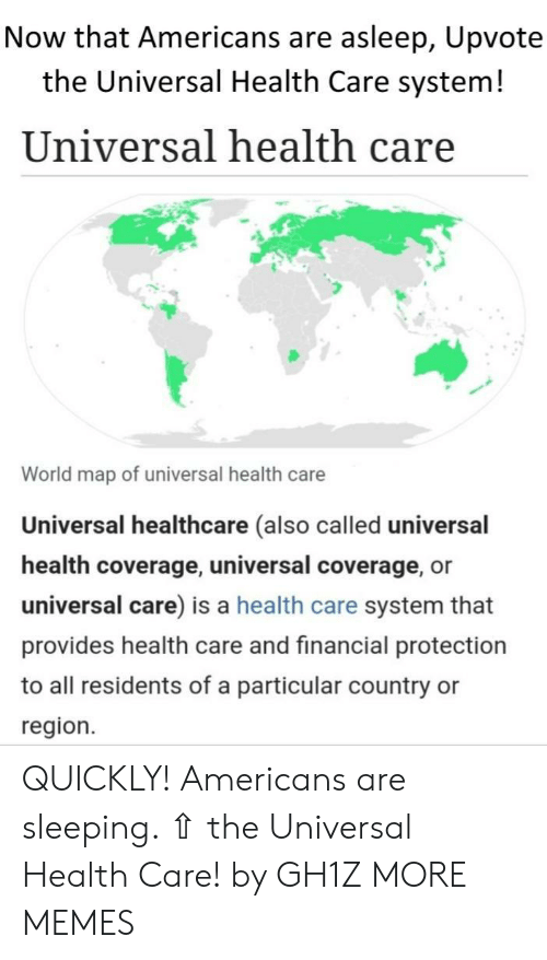 Universal: Now that Americans are asleep, Upvote  the Universal Health Care system!  Universal health care  World map of universal health care  Universal healthcare (also called universal  health coverage, universal coverage, or  universal care) is a health care system that  provides health care and financial protection  to all residents of a particular country  region. QUICKLY! Americans are sleeping. ⇧ the Universal Health Care! by GH1Z MORE MEMES