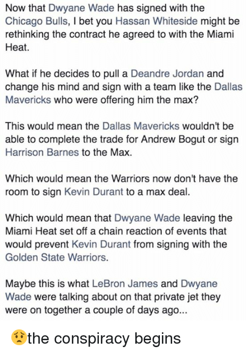 The Miami Heat: Now that Dwyane Wade has signed with the  Chicago Bulls, l bet you Hassan Whiteside might be  rethinking the contract he agreed to with the Miami  Heat.  What if he decides to pull a Deandre Jordan and  change his mind and sign with a team like the Dallas  Mavericks who were offering him the max?  This would mean the  Dallas Mavericks wouldn't be  able to complete the trade for Andrew Bogut or sign  Harrison Barnes to the Max.  Which would mean the Warriors now don't have the  room to sign Kevin Durant to a max deal  Which would mean that Dwyane Wade leaving the  Miami Heat set off a chain reaction of events that  would prevent Kevin Durant from signing with the  Golden State Warriors.  Maybe this is what LeBron James and Dwyane  Wade were talking about on that private jet they  were on together a couple of days ago. 😟the conspiracy begins