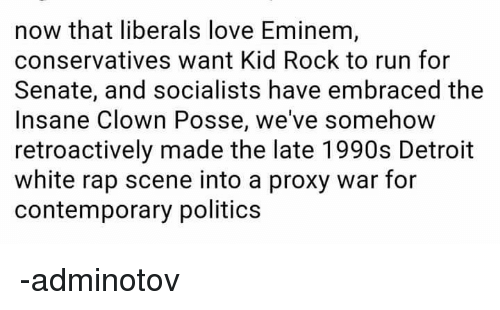 Detroit, Eminem, and Love: now that liberals love Eminem  conservatives want Kid Rock to run for  Senate, and socialists have embraced the  Insane Clown Posse, we've somehow  retroactively made the late 1990s Detroit  white rap scene into a proxy war for  contemporary politics -adminotov
