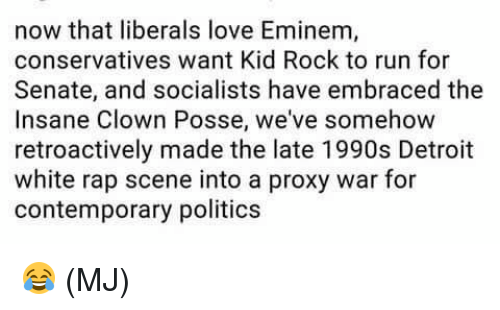 Detroit, Eminem, and Love: now that liberals love Eminem,  conservatives want Kid Rock to run for  Senate, and socialists have embraced the  Insane Clown Posse, we've somehow  retroactively made the late 1990s Detroit  white rap scene into a proxy war for  contemporary politics 😂 (MJ)