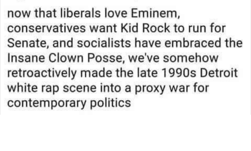 Detroit, Eminem, and Love: now that liberals love Eminem,  conservatives want Kid Rock to run for  Senate, and socialists have embraced the  Insane Clown Posse, we've somehow  retroactively made the late 1990s Detroit  white rap scene into a proxy war for  contemporary politics