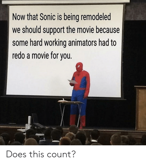 Animators: Now that Sonic is being remodeled  we should support the movie because  some hard working animators had to  redo a movie for vou Does this count?