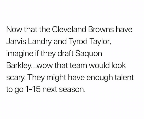 Cleveland Browns, Nfl, and Browns: Now that the Cleveland Browns have  Jarvis Landry and Tyrod Taylor,  imagine if they draft Saquon  Barkley...Wwow that team would look  scary. They might have enough talent  to go 1-15 next season.