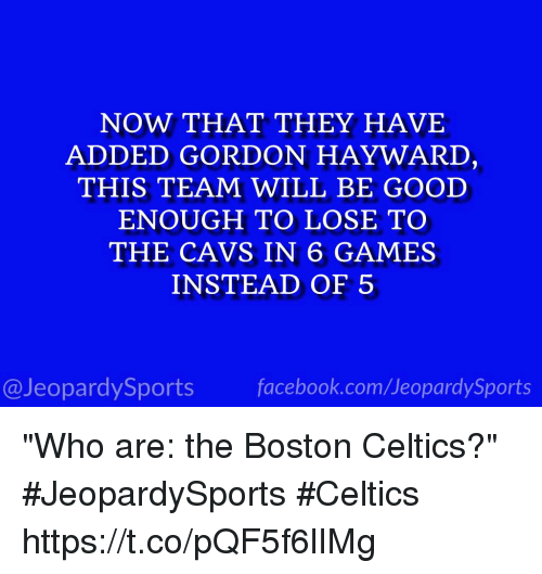 "Boston Celtics: NOW THAT THEY HAVE  ADDED GORDON HAYWARD  THIS TEAM WILL BE GOOD  ENOUGH TO LOSE TO  THE CAVS IN 6 GAMES  INSTEAD OF 5  @JeopardySports facebook.com/JeopardySports ""Who are: the Boston Celtics?"" #JeopardySports #Celtics https://t.co/pQF5f6lIMg"