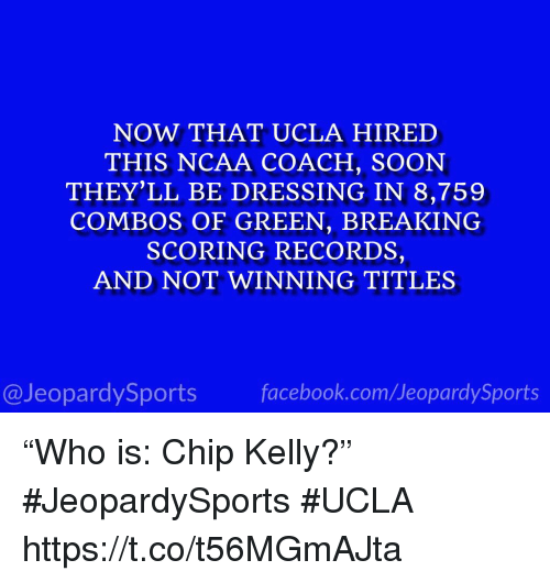 """Combos: NOW THAT UCLA HIRED  THIS NCAA COACH, SOON  THEY'LL BE DRESSING IN 8,759  COMBOS OF GREEN, BREAKING  SCORING RECORDS,  AND NOT WINNING TITLES  @JeopardySportsfacebook.com/JeopardySports """"Who is: Chip Kelly?"""" #JeopardySports #UCLA https://t.co/t56MGmAJta"""